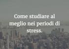 Come riuscire nello studio nei momenti più stressanti.