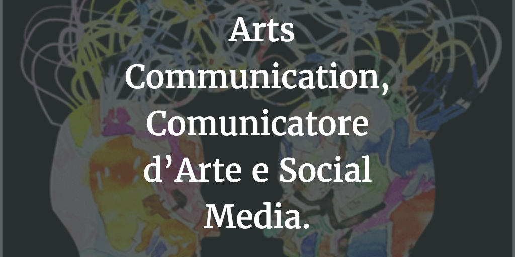 Arts Communication, Comunicatore d'Arte e Social Media.