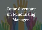 La nuova figura del Fundraising Manager: come diventarlo e quali le opportunità di lavoro.